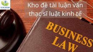 Kho 75 Đề Tài Luận Văn Thạc Sĩ Luật Kinh Tế Kèm Mẫu Tải Miễn Phí