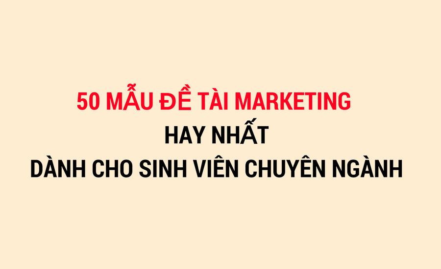 Tổng hợp 50 mẫu đề tài Marketing hay dành cho Sinh viên