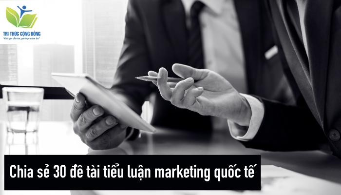 Chia sẻ 30 đề tài tiểu luận marketing quốc tế
